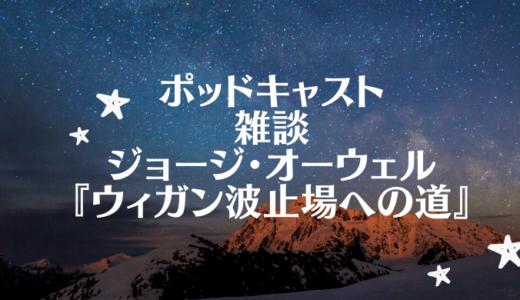 【ポッドキャスト】雑談 ジョージ・オーウェル『ウィガン波止場への道』 applePodcastブックカテゴリー第5位!